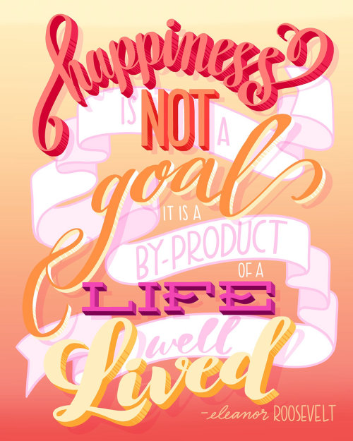 Happiness is not a goal it is a by product of a life well lived