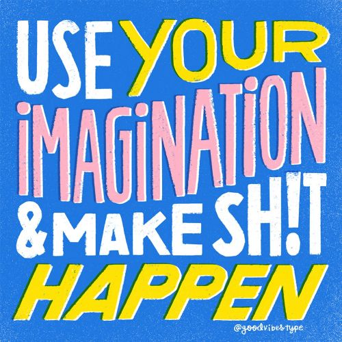 Use your imagination and make shit happen