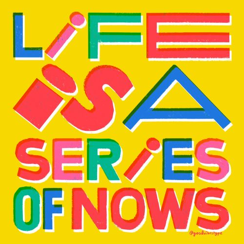 Life is a series of nows